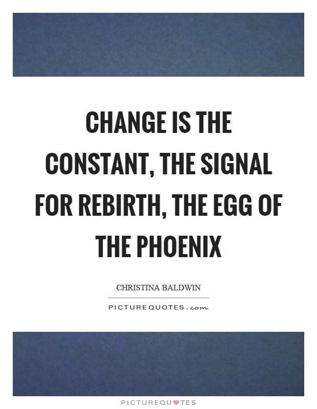 Change is the constant, the signal for rebirth, the egg of the phoenix Picture Quote #1