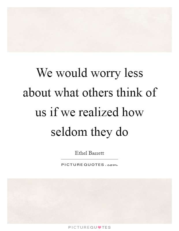 We would worry less about what others think of us if we realized how seldom they do Picture Quote #1