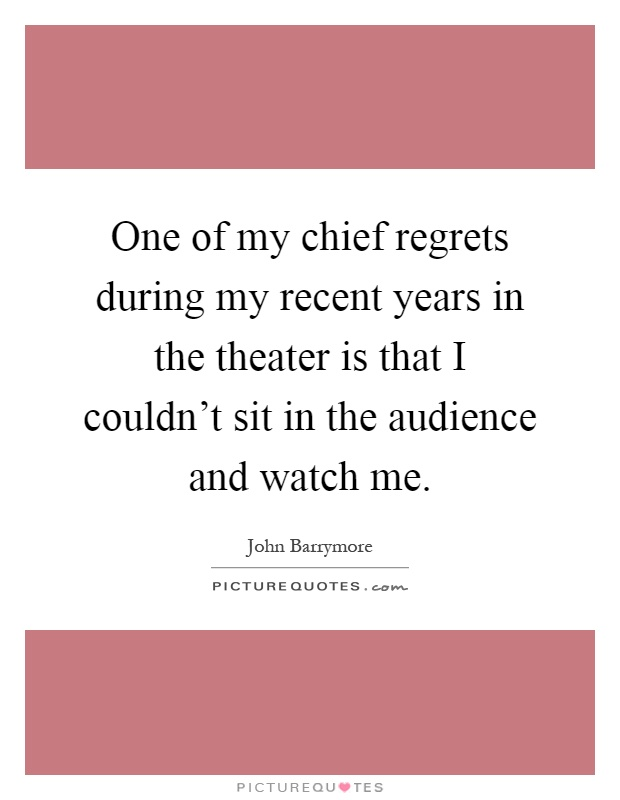 One of my chief regrets during my recent years in the theater is that I couldn't sit in the audience and watch me Picture Quote #1