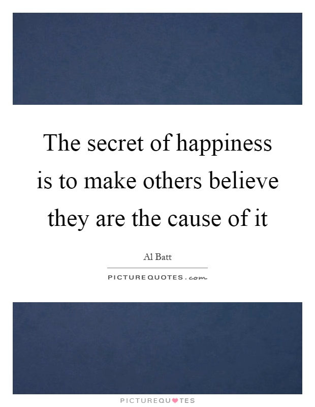 The secret of happiness is to make others believe they are the cause of it Picture Quote #1