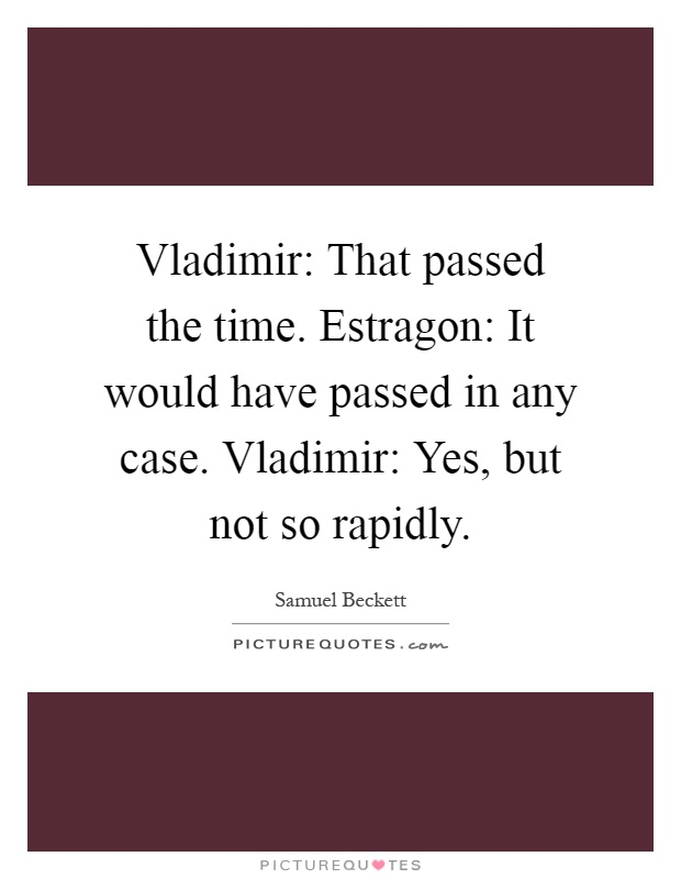 Vladimir: That passed the time. Estragon: It would have passed in any case. Vladimir: Yes, but not so rapidly Picture Quote #1