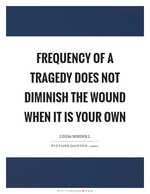 Frequency of a tragedy does not diminish the wound when it is your own Picture Quote
