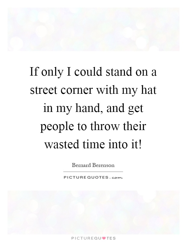 If only I could stand on a street corner with my hat in my hand, and get people to throw their wasted time into it! Picture Quote #1