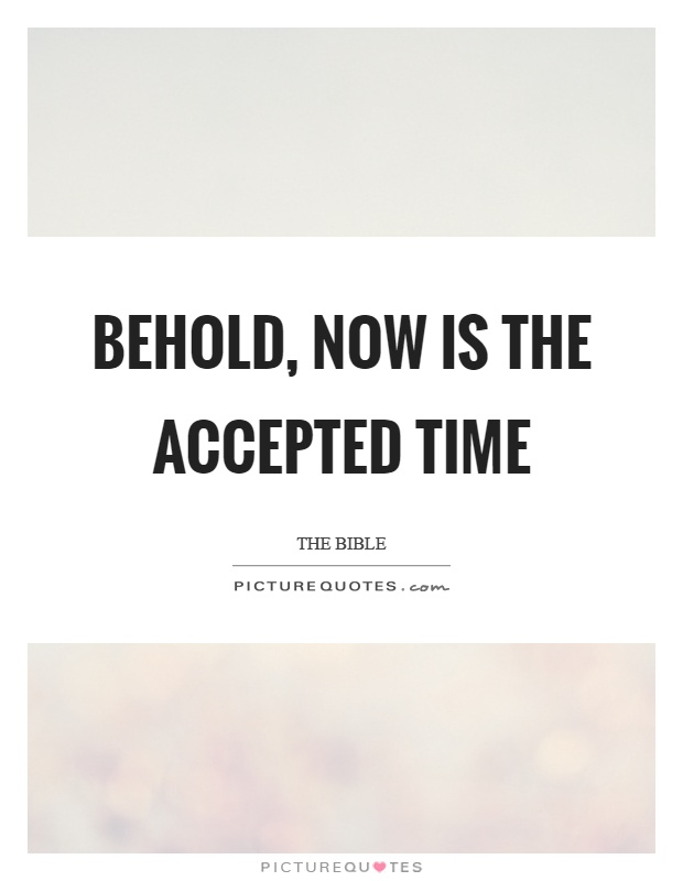 Behold, now is the accepted time Picture Quote #1