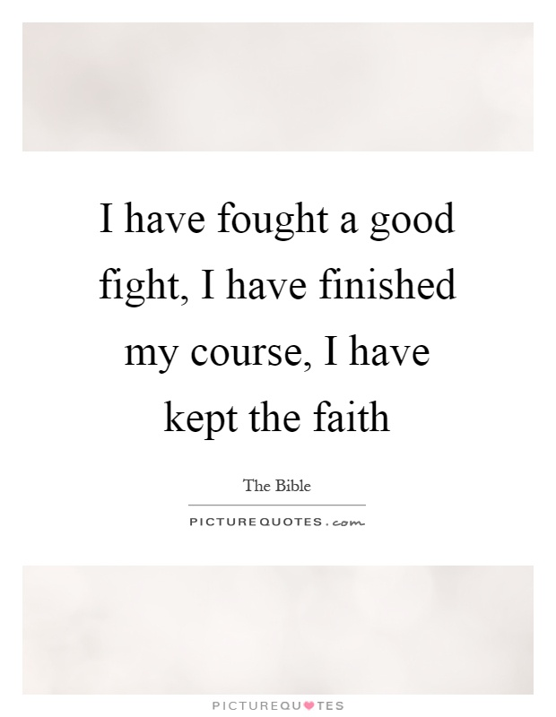 I have fought a good fight, I have finished my course, I have kept the faith Picture Quote #1
