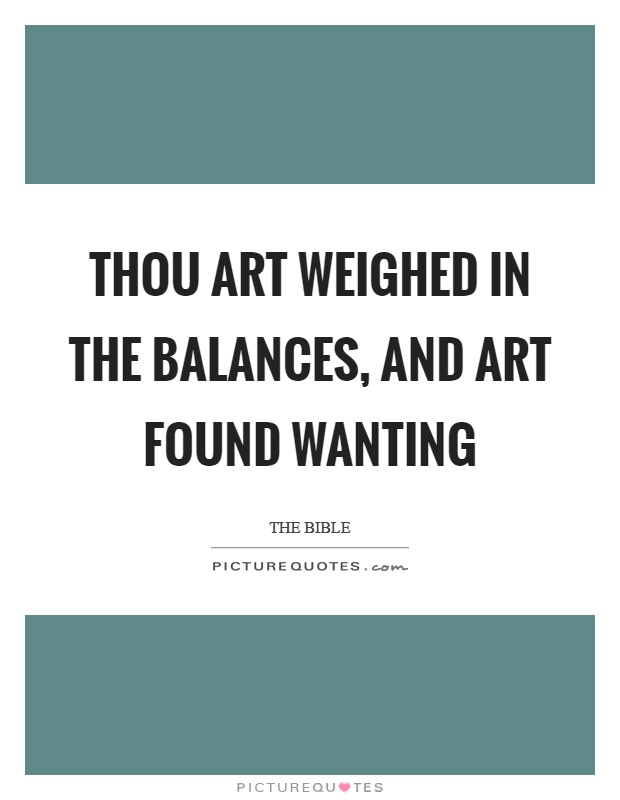 Thou art weighed in the balances, and art found wanting Picture Quote #1