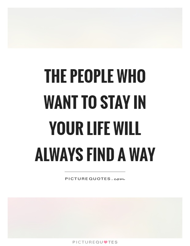 The people who want to stay in your life will always find a way Picture Quote #1