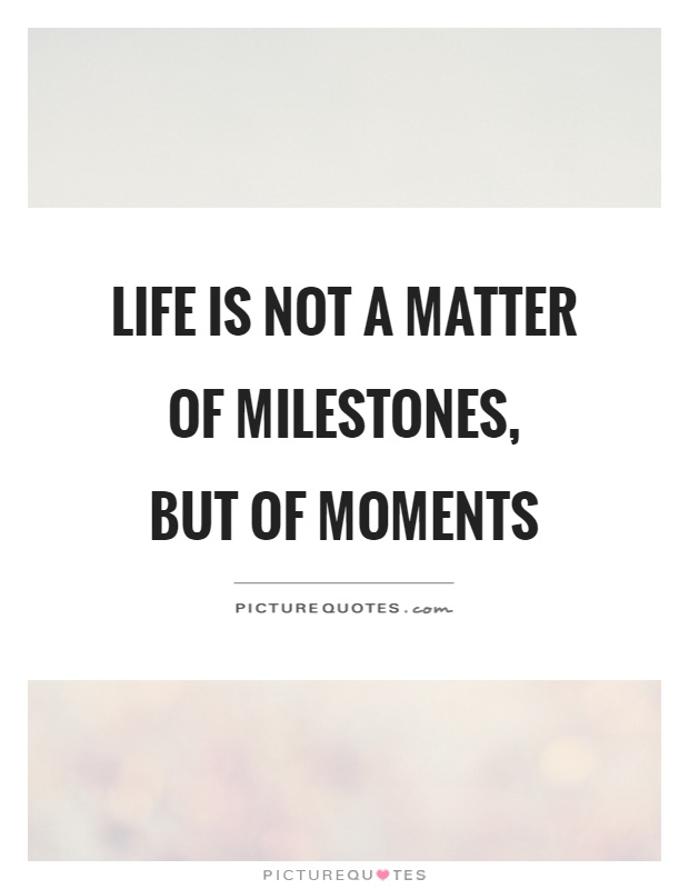 Life is not a matter of milestones,  but of moments Picture Quote #1
