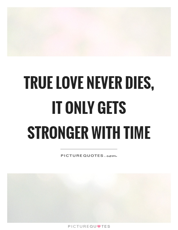 Quotes About Time And Love Amusing True Love Never Dies It Only Gets Stronger With Time  Picture Quotes