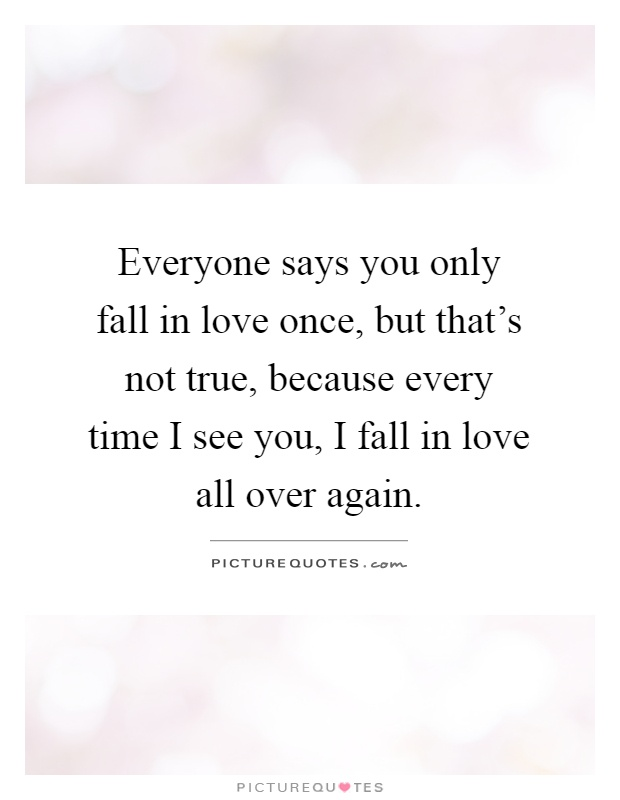 Everyone says you only fall in love once, but that's not true, because every time I see you, I fall in love all over again Picture Quote #1