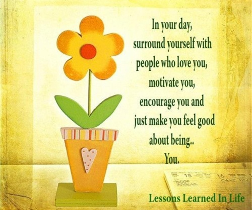In your day, surround yourself with people who love you, motivate you, encourage you and just make you feel good about being you Picture Quote #1