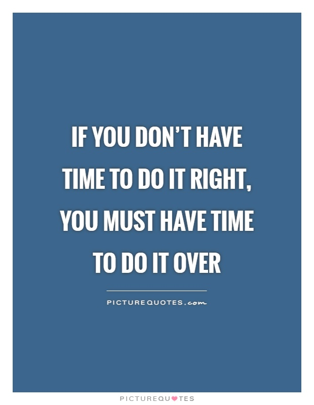 If you don't have time to do it right, you must have time to do it over Picture Quote #1