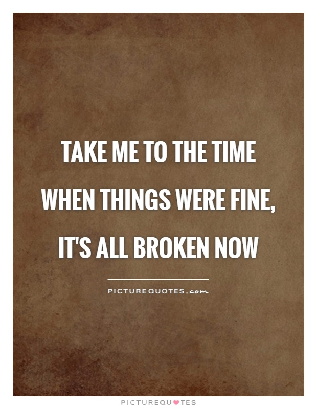 Take me to the time when things were fine, it's all broken now Picture Quote #1