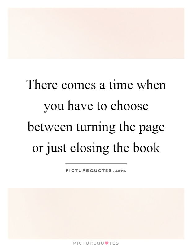 There comes a time when you have to choose between turning the page or just closing the book Picture Quote #1