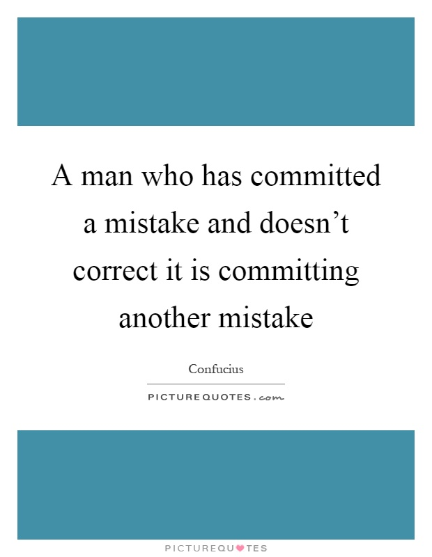 A man who has committed a mistake and doesn't correct it is committing another mistake Picture Quote #1