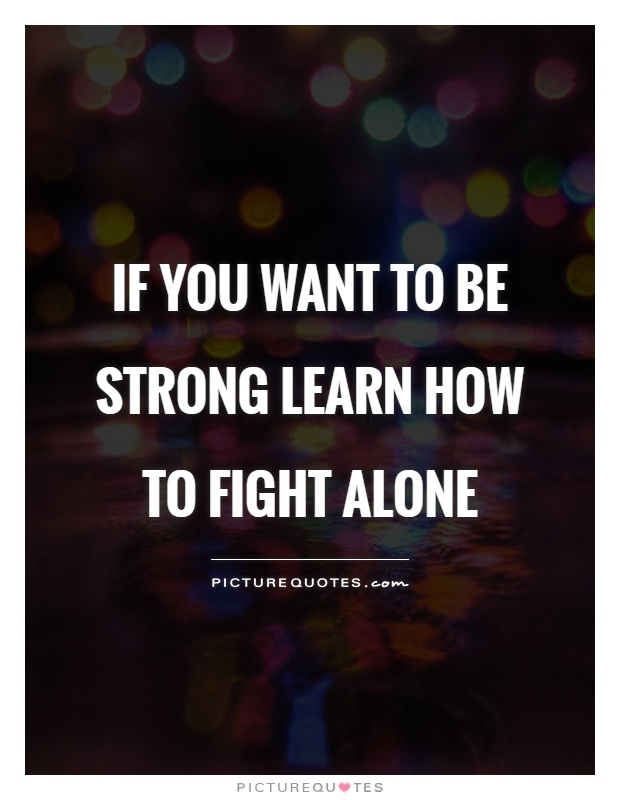 If you want to be strong learn how to fight alone Picture Quote #1