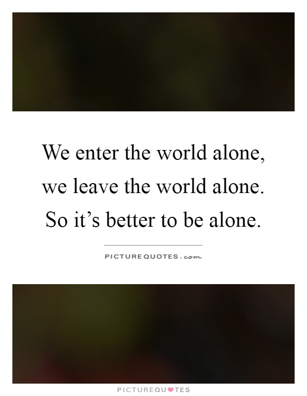 We enter the world alone, we leave the world alone. So it's better to be alone Picture Quote #1