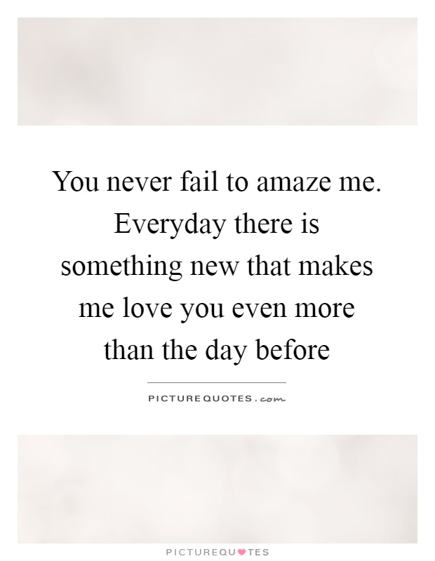 You never fail to amaze me. Everyday there is something new that makes me love you even more than the day before Picture Quote #1