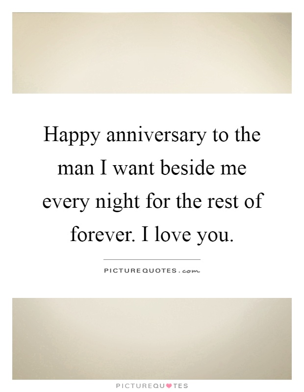 Happy anniversary to the man I want beside me every night for the rest of forever. I love you Picture Quote #1
