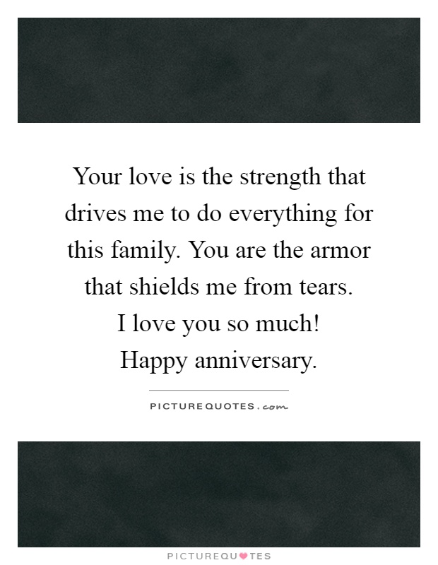 Your love is the strength that drives me to do everything for this family. You are the armor that shields me from tears.  I love you so much!  Happy anniversary Picture Quote #1