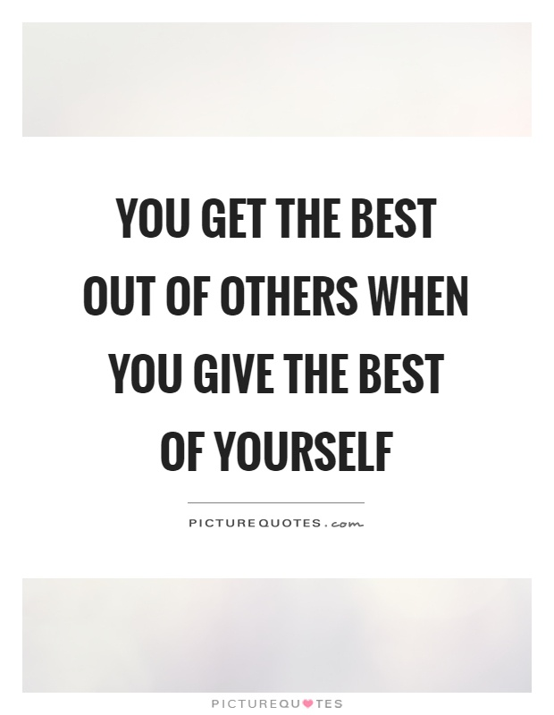 You get the best out of others when you give the best of yourself Picture Quote #1
