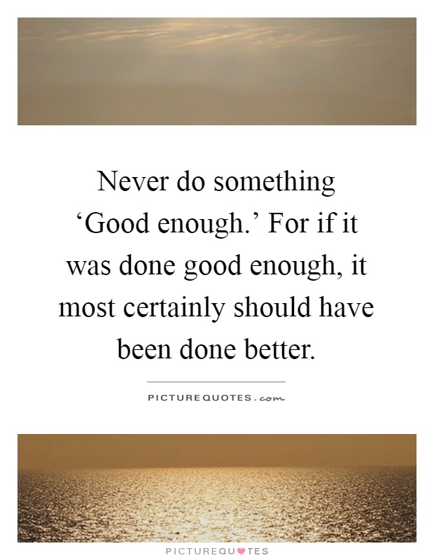 Never do something 'Good enough.' For if it was done good enough, it most certainly should have been done better Picture Quote #1