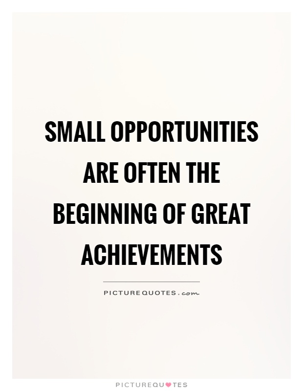 Small opportunities are often the beginning of great achievements Picture Quote #1