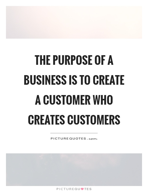 The purpose of a business is to create a customer who creates customers Picture Quote #1