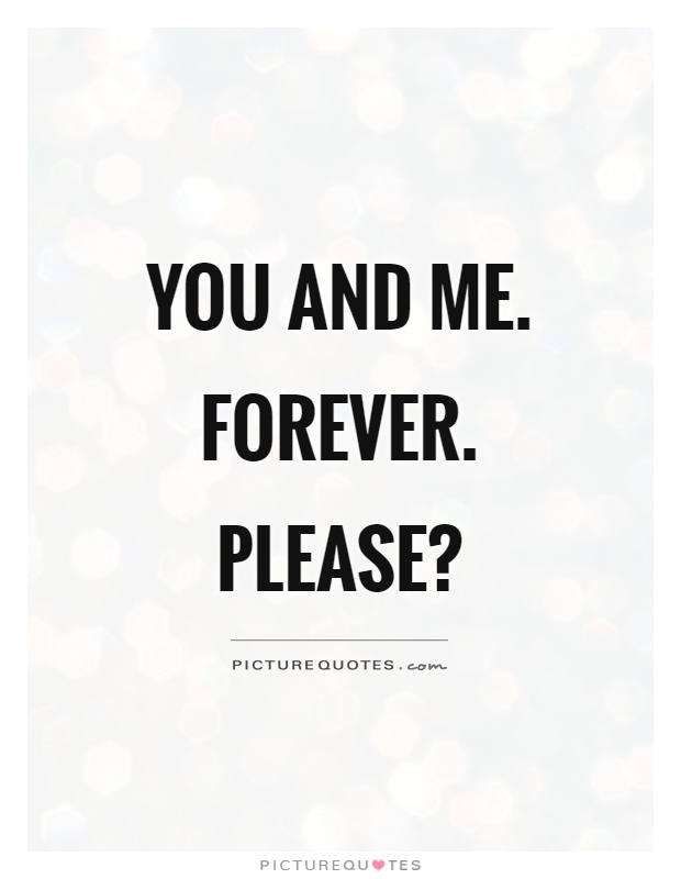 You and me. Forever. Please? Picture Quote #1