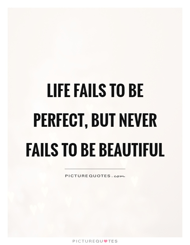 Life fails to be perfect, but never fails to be beautiful Picture Quote #1
