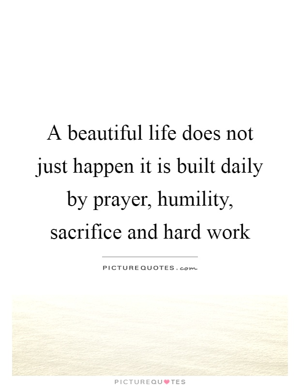 A beautiful life does not just happen it is built daily by prayer, humility, sacrifice and hard work Picture Quote #1