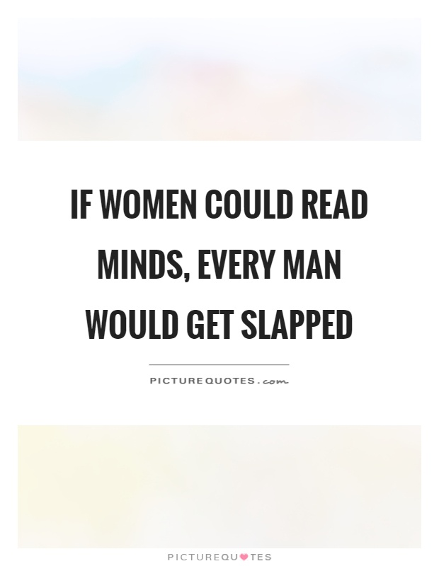 If women could read minds, every man would get slapped Picture Quote #1