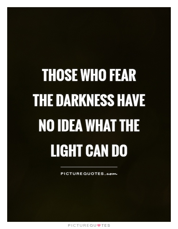 Those who fear the darkness have no idea what the light can do Picture Quote #1
