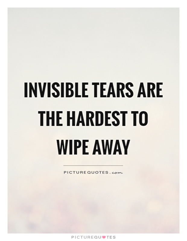 Invisible tears are the hardest to wipe away Picture Quote #1