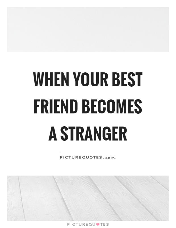 When your best friend becomes a stranger Picture Quote #1