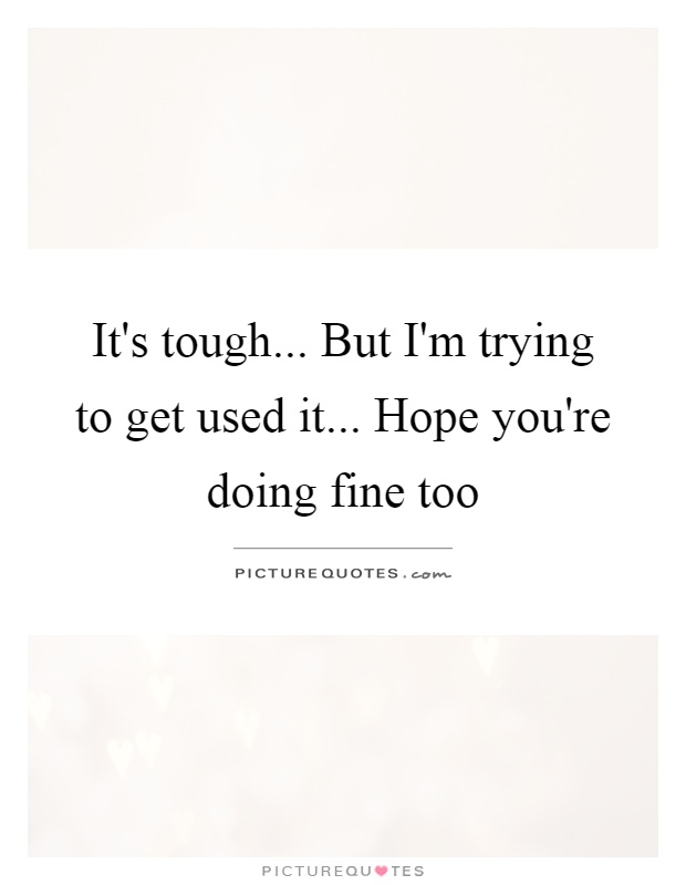 It's tough... But I'm trying to get used it... Hope you're doing fine too Picture Quote #1