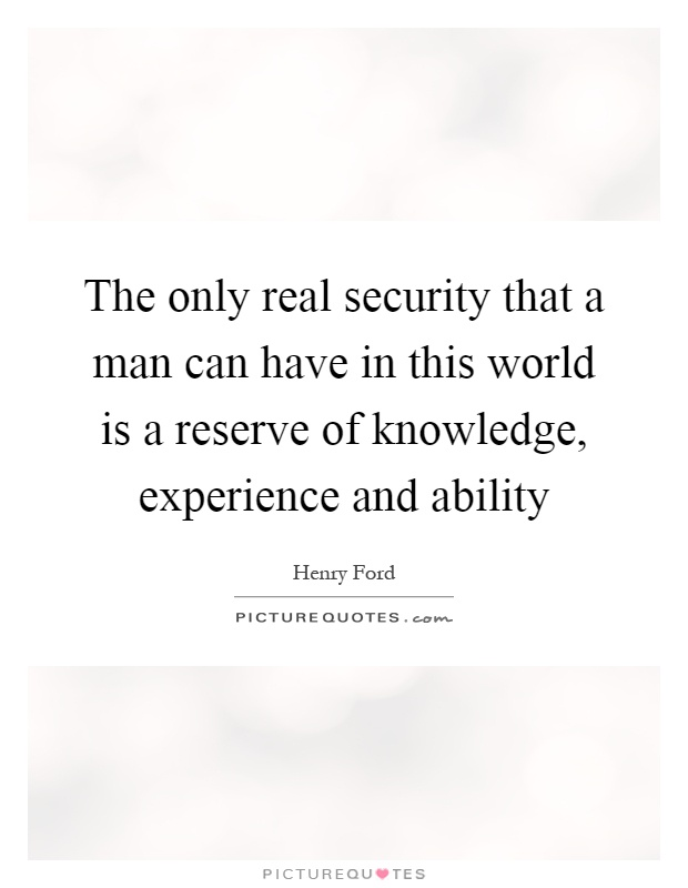 The only real security that a man can have in this world is a reserve of knowledge, experience and ability Picture Quote #1