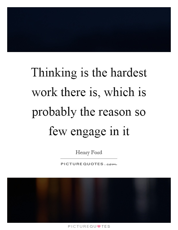 Thinking is the hardest work there is, which is probably the reason so few engage in it Picture Quote #1