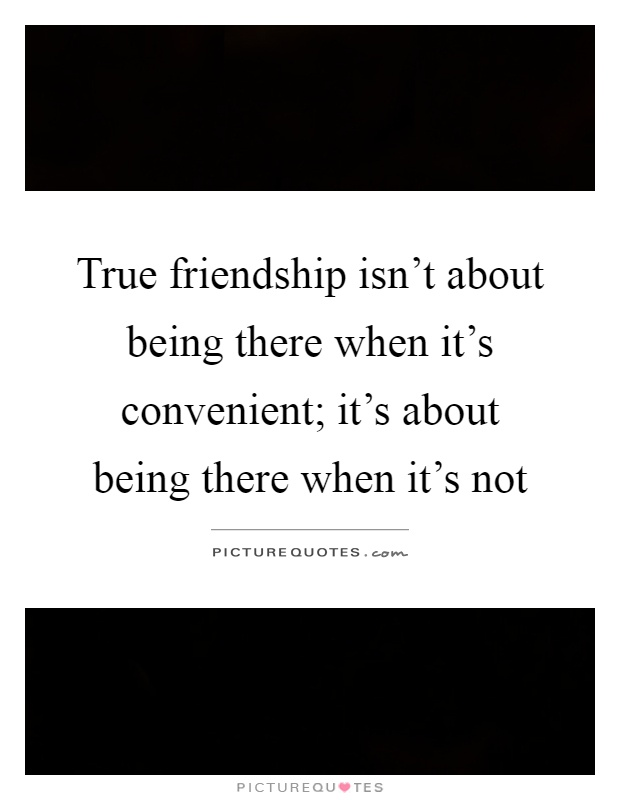 Quotes About Friends Not Being There: True friendship isn ...