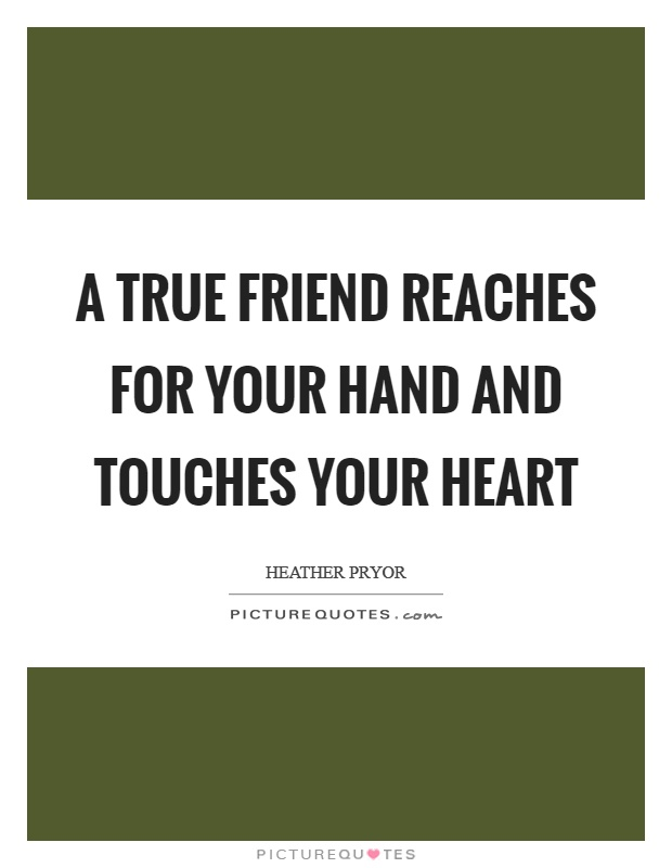 A true friend reaches for your hand and touches your heart Picture Quote #1