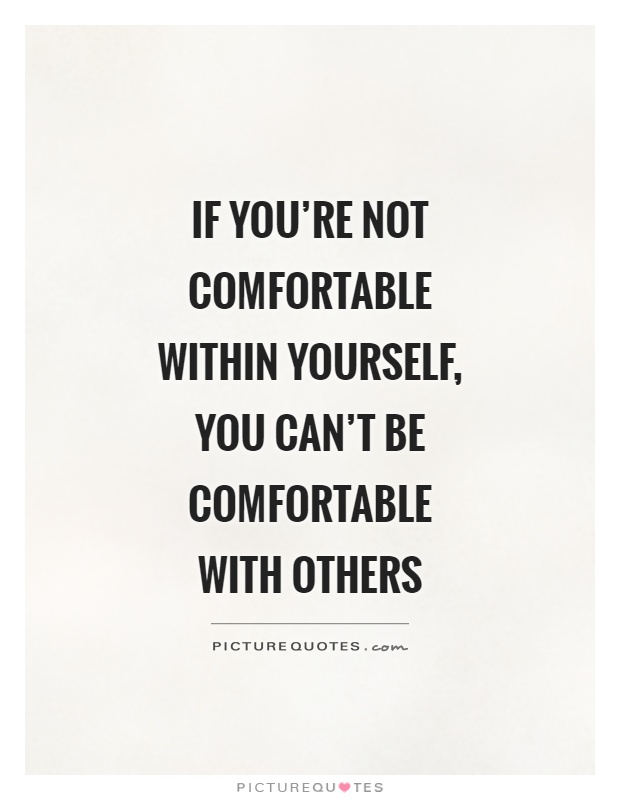 If you're not comfortable within yourself, you can't be comfortable with others Picture Quote #1