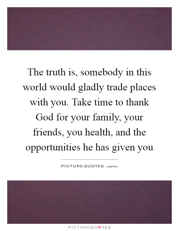 The truth is, somebody in this world would gladly trade places with you. Take time to thank God for your family, your friends, you health, and the opportunities he has given you Picture Quote #1