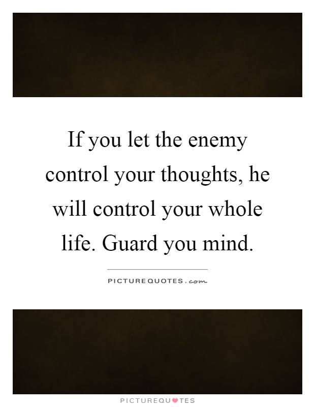 If you let the enemy control your thoughts, he will control your whole life. Guard you mind Picture Quote #1