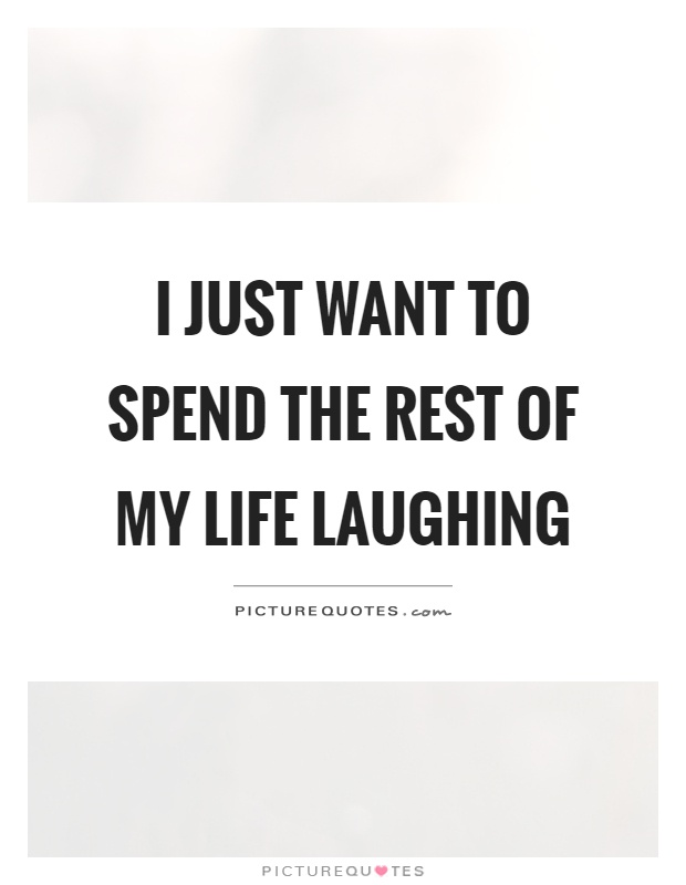 I just want to spend the rest of my life laughing Picture Quote #1