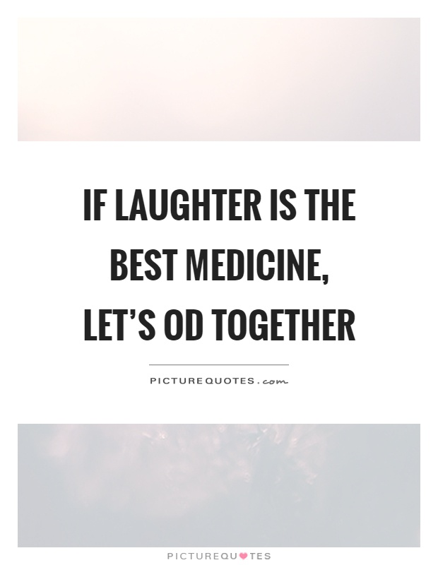 If laughter is the best medicine,  let's OD together Picture Quote #1