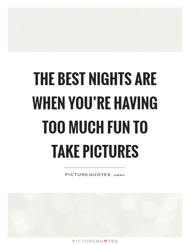 The best nights are when you're having too much fun to take pictures Picture Quote #1