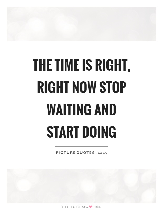The time is right, right now stop waiting and start doing Picture Quote #1