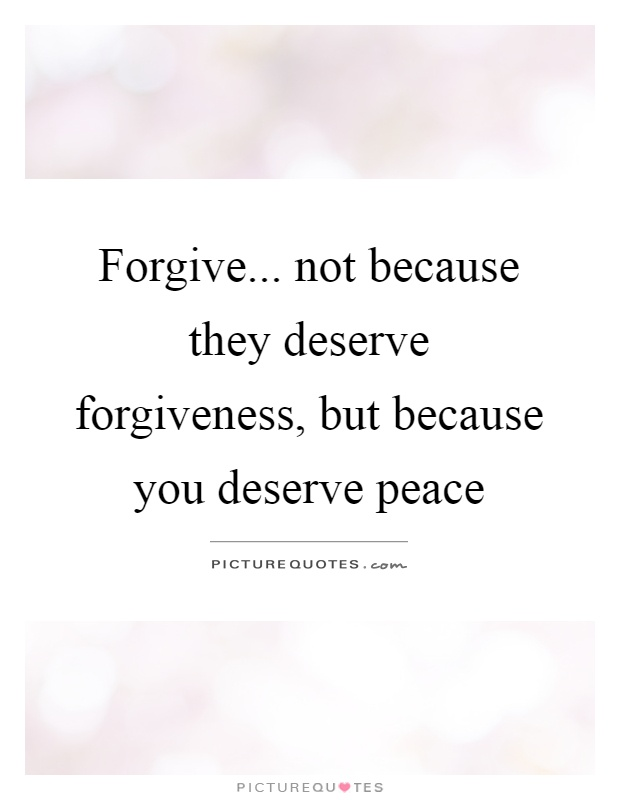 Forgive... not because they deserve forgiveness, but because you deserve peace Picture Quote #1