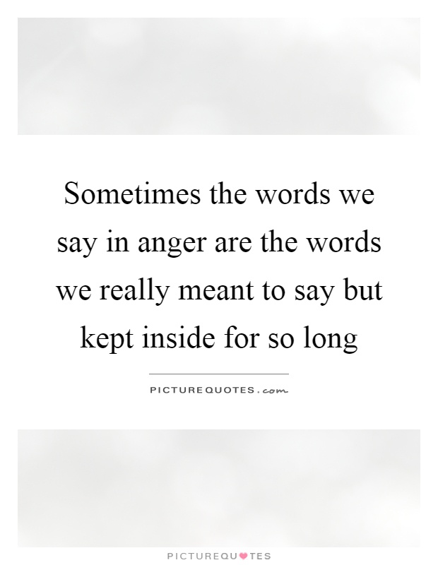 Sometimes the words we say in anger are the words we really meant to say but kept inside for so long Picture Quote #1