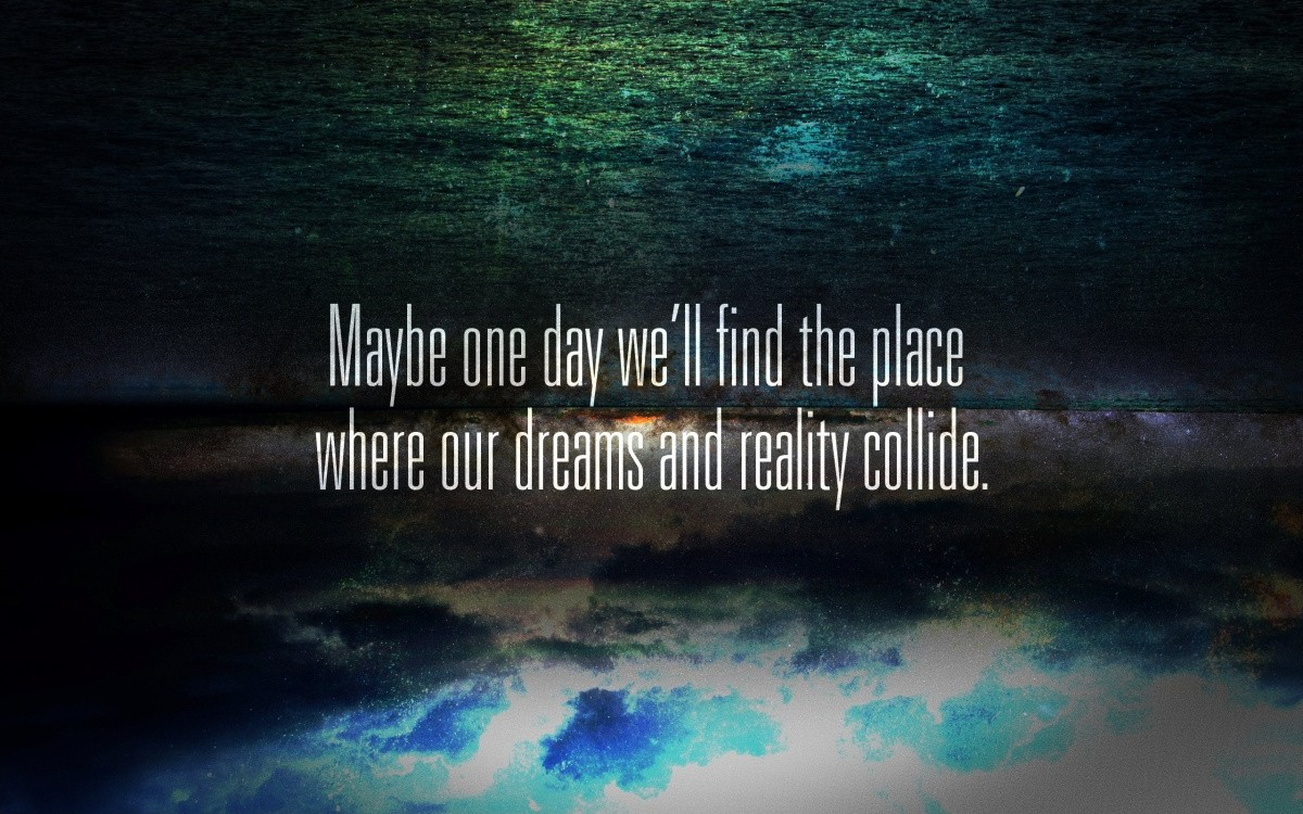 Maybe one day we'll find the place where our dreams and reality collide Picture Quote #1